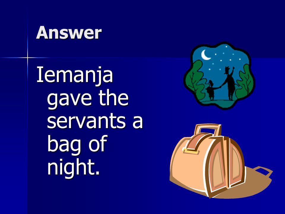 Comprehension -Which of the following showed that Iemanja loved her daughter? a.Iemanja gave the servants a bag of night. b.Iemanja made it very brigh