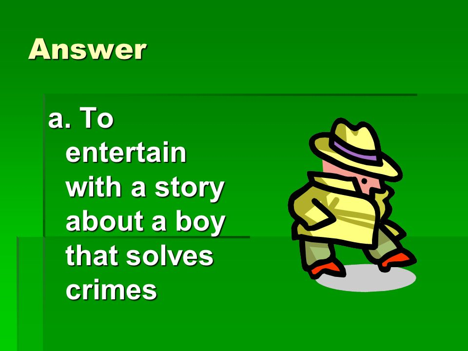 Comprehension Why did the author write this story? Why did the author write this story? a.To entertain with a story about a boy that solved crimes. b.