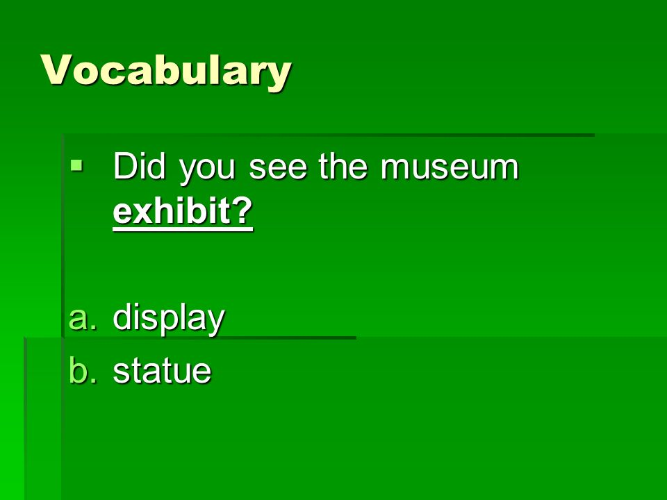 Vocabulary Did you see the museum exhibit? Did you see the museum exhibit? a.display b.statue