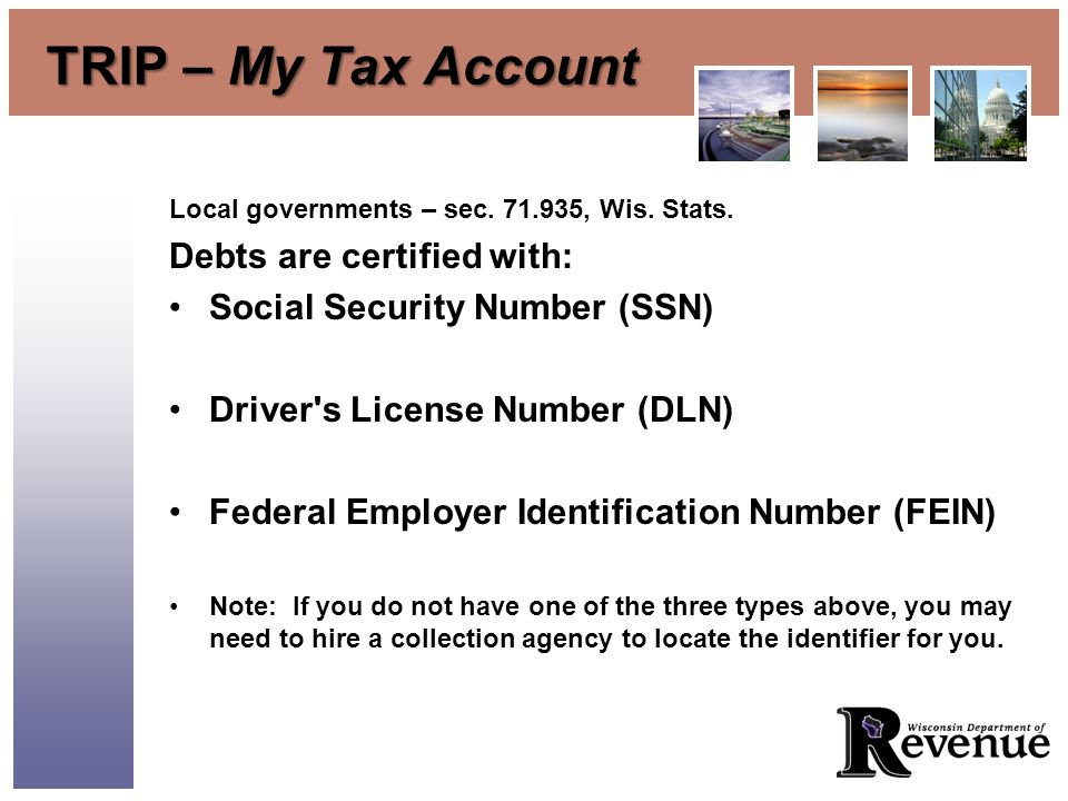 TRIP – My Tax Account Local governments – sec. 71.935, Wis. Stats. Debts are certified with: Social Security Number (SSN) Driver's License Number (DLN