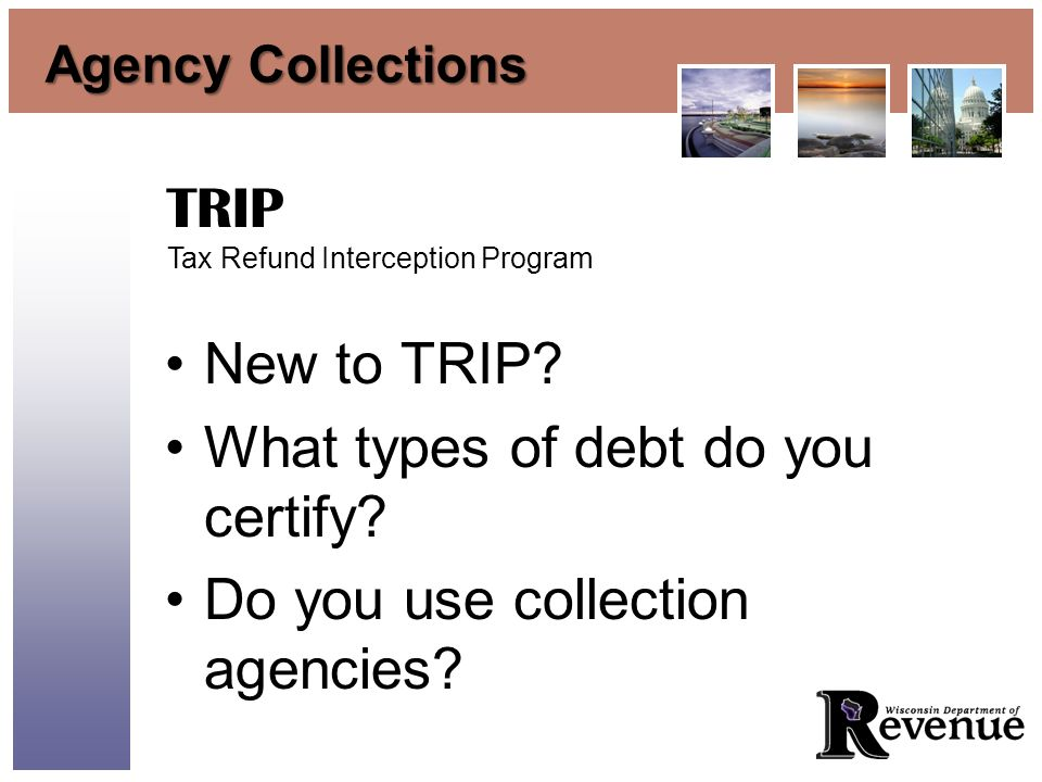 Agency Collections New to TRIP? What types of debt do you certify? Do you use collection agencies? TRIP Tax Refund Interception Program