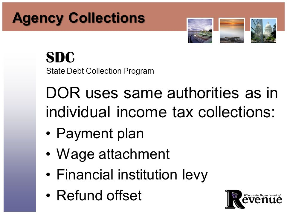 Agency Collections DOR uses same authorities as in individual income tax collections: Payment plan Wage attachment Financial institution levy Refund offset SDC State Debt Collection Program