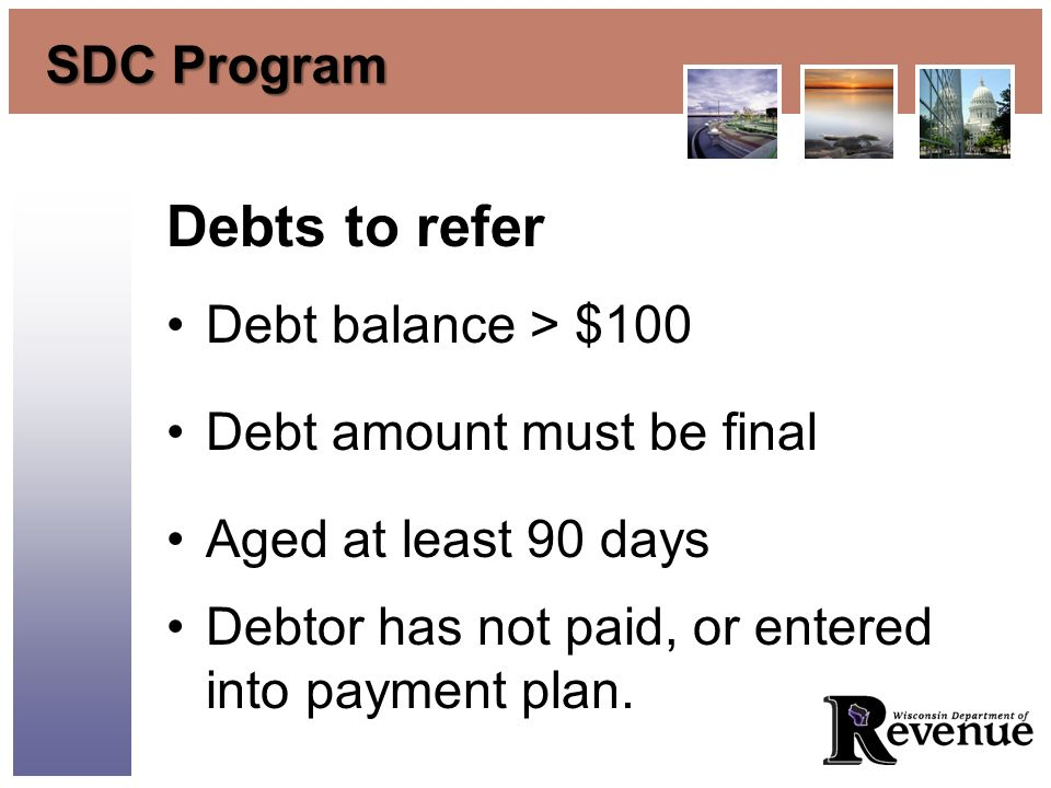 SDC Program Debts to refer Debt balance > $100 Debt amount must be final Aged at least 90 days Debtor has not paid, or entered into payment plan.