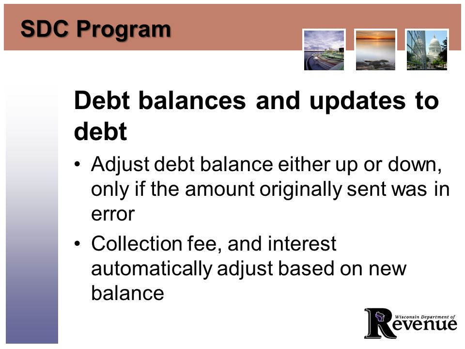 SDC Program Debt balances and updates to debt Adjust debt balance either up or down, only if the amount originally sent was in error Collection fee, and interest automatically adjust based on new balance
