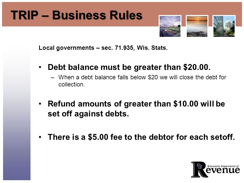 TRIP – Business Rules Local governments – sec. 71.935, Wis. Stats. Debt balance must be greater than $20.00. –When a debt balance falls below $20 we w