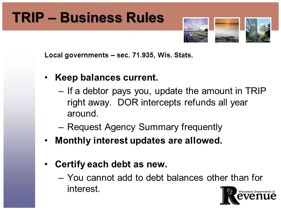 TRIP – Business Rules Local governments – sec. 71.935, Wis. Stats. Keep balances current. –If a debtor pays you, update the amount in TRIP right away.