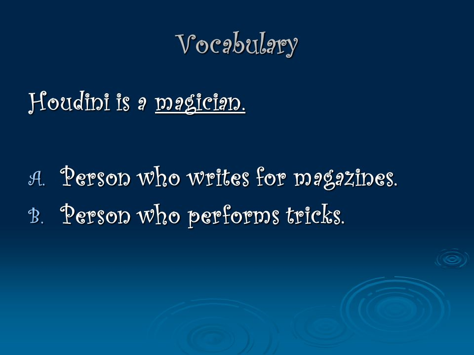 Vocabulary Houdini is a magician.A. Person who writes for magazines.