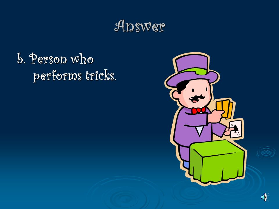 Answer b. Person who performs tricks.
