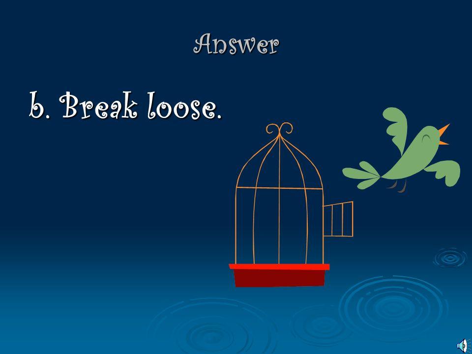 Answer b. Break loose.