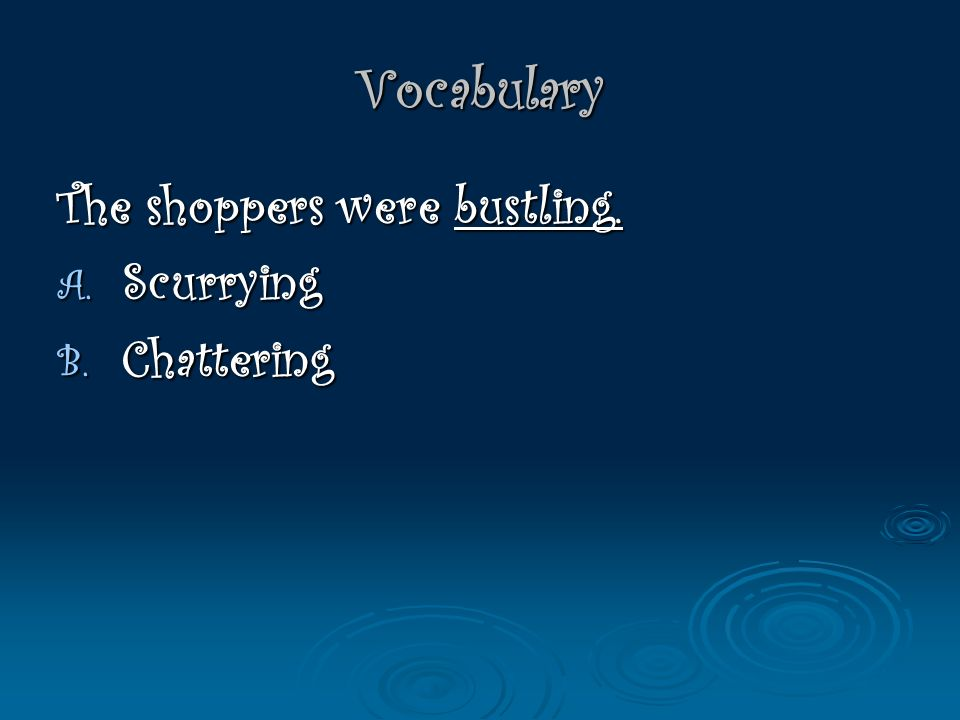 Vocabulary The shoppers were bustling. A. Scurrying B. Chattering