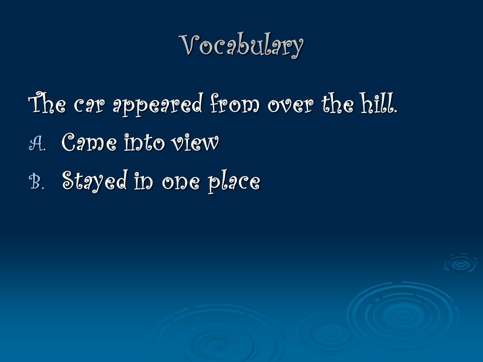 Vocabulary The car appeared from over the hill. A. Came into view B. Stayed in one place