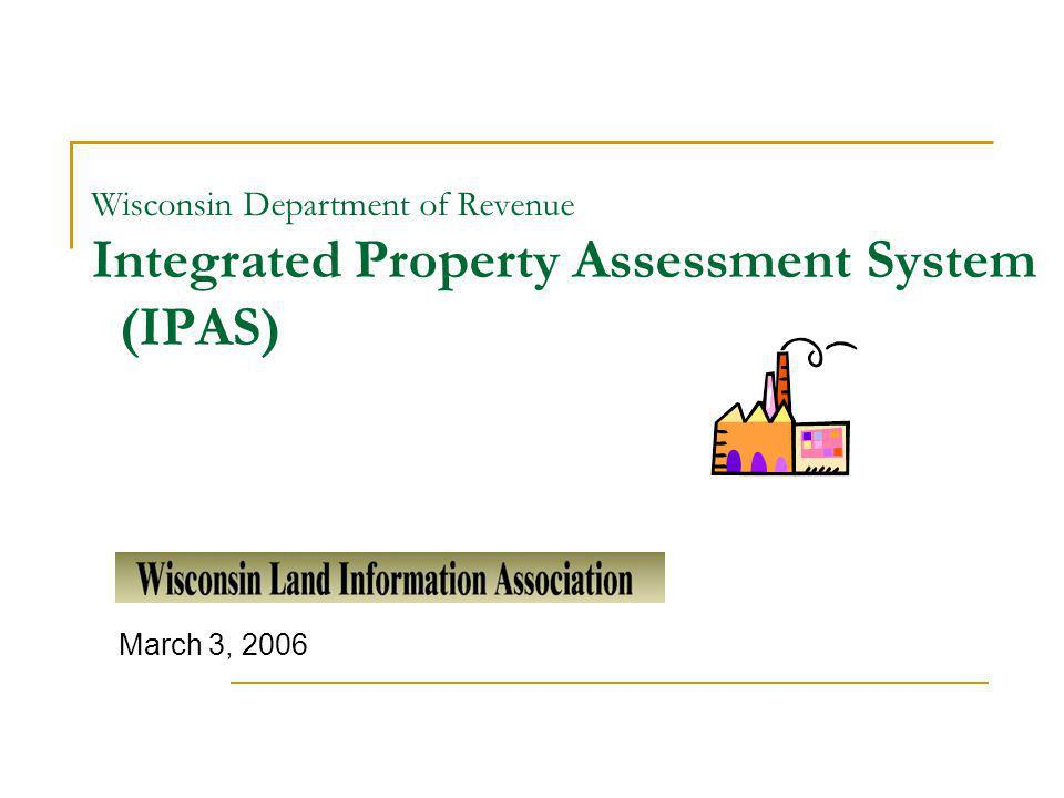 Wisconsin Department of Revenue Integrated Property Assessment System (IPAS) March 3, 2006