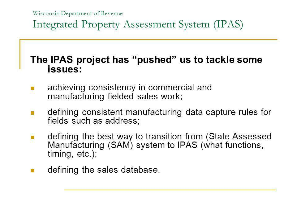 Wisconsin Department of Revenue Integrated Property Assessment System (IPAS) The IPAS project has pushed us to tackle some issues: achieving consisten