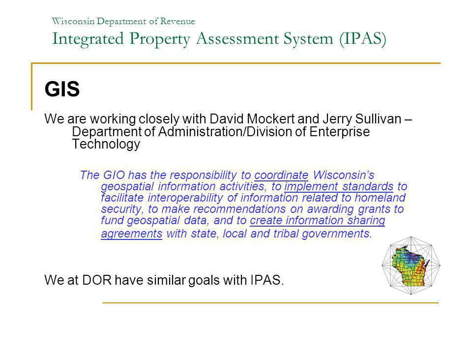 Wisconsin Department of Revenue Integrated Property Assessment System (IPAS) GIS We are working closely with David Mockert and Jerry Sullivan – Depart