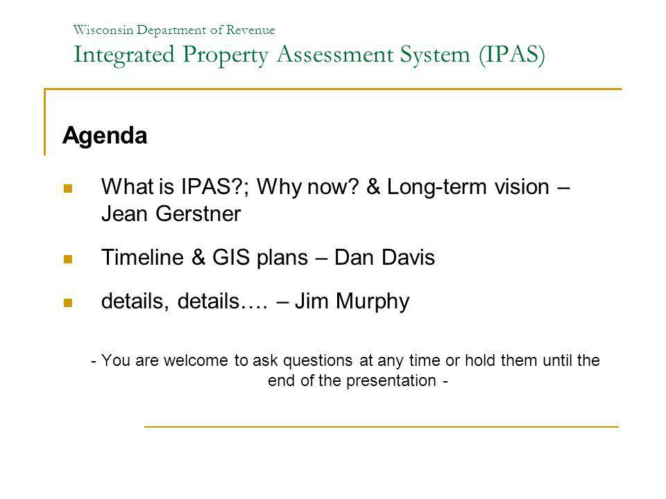 Wisconsin Department of Revenue Integrated Property Assessment System (IPAS) Agenda What is IPAS?; Why now? & Long-term vision – Jean Gerstner Timelin