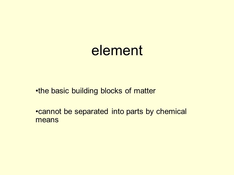 element the basic building blocks of matter cannot be separated into parts by chemical means