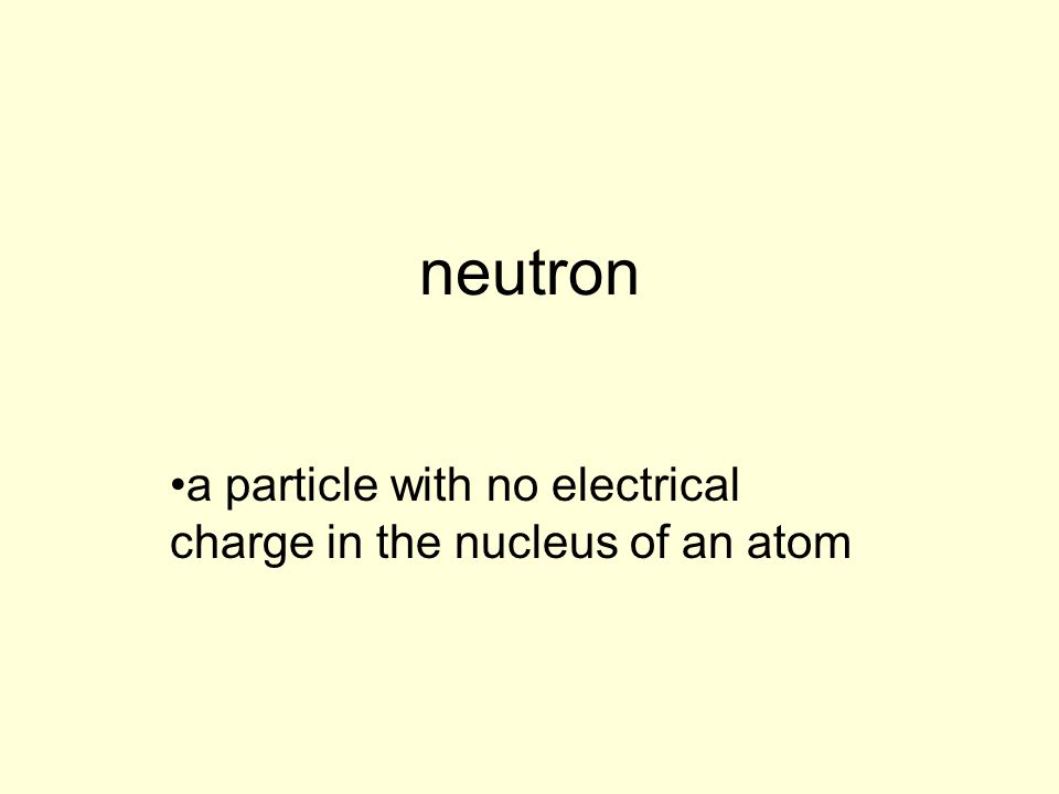 neutron a particle with no electrical charge in the nucleus of an atom