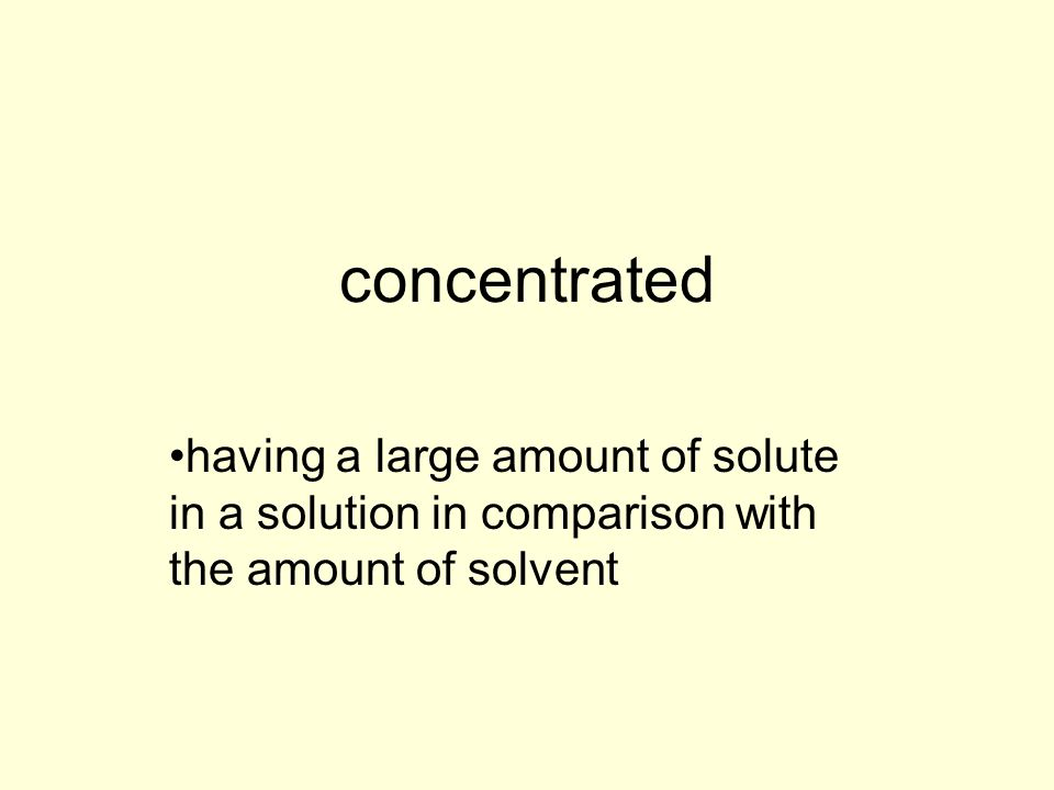 concentrated having a large amount of solute in a solution in comparison with the amount of solvent