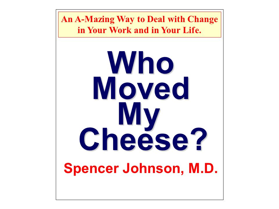 Who Moved Cheese? My Spencer Johnson, M.D. An A-Mazing Way to Deal with Change in Your Work and in Your Life.