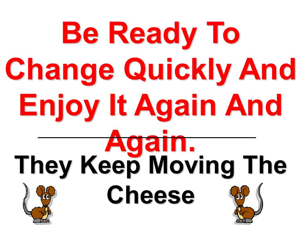 Be Ready To Change Quickly And Enjoy It Again And Again. They Keep Moving The Cheese