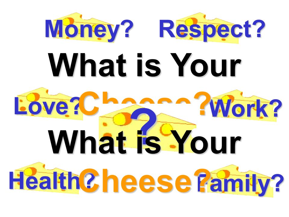 Money? Love? Respect? Work? Health? Family? What is Your Cheese? ? What is Your Cheese?