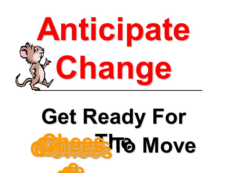 Anticipate Change Get Ready For The Chees e To Move Chees e