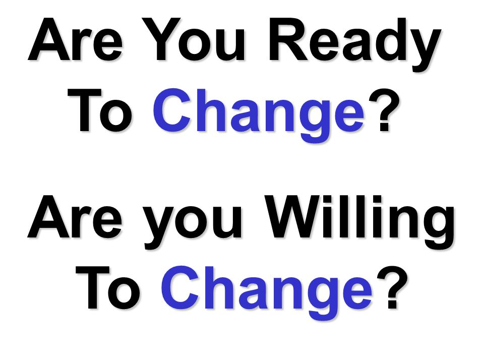 Are you Willing To Are You Ready To Change?