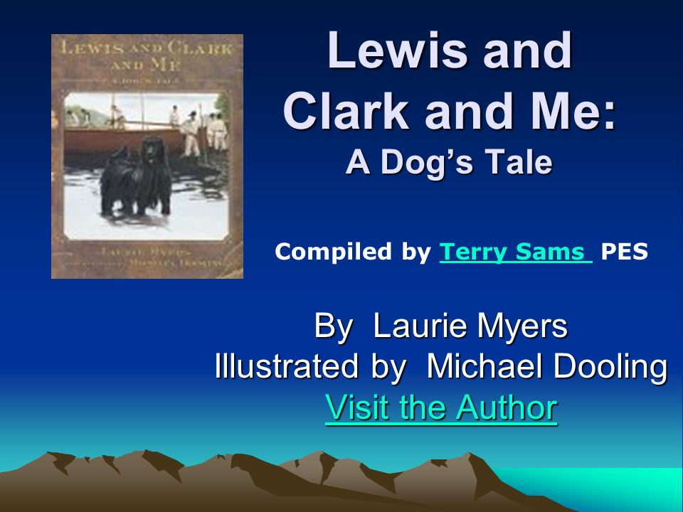 Lewis and Clark and Me: A Dogs Tale By Laurie Myers Illustrated by Michael Dooling Visit the Author Visit the Author Compiled by Terry Sams PESTerry S