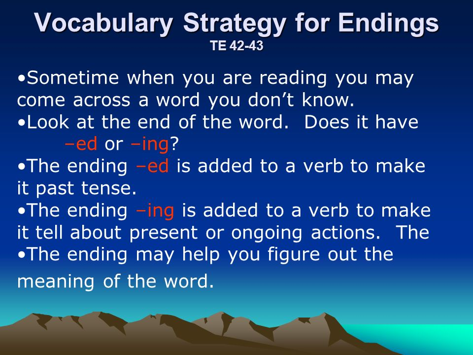 Vocabulary Strategy for Endings TE 42-43 Sometime when you are reading you may come across a word you dont know. Look at the end of the word. Does it