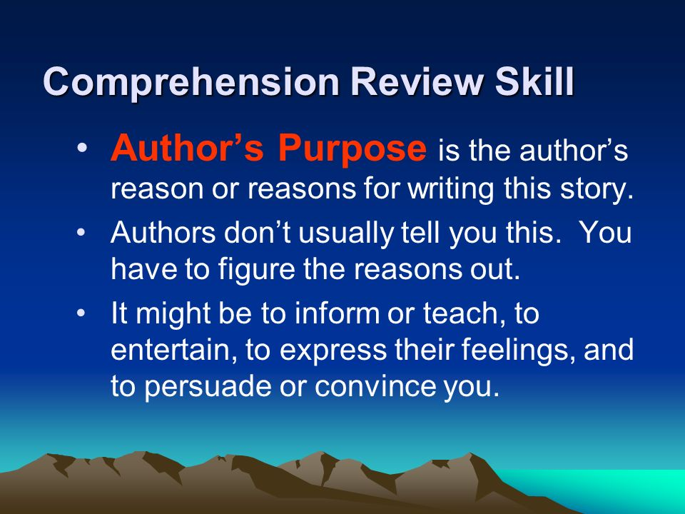 Comprehension Review Skill Authors Purpose is the authors reason or reasons for writing this story. Authors dont usually tell you this. You have to fi