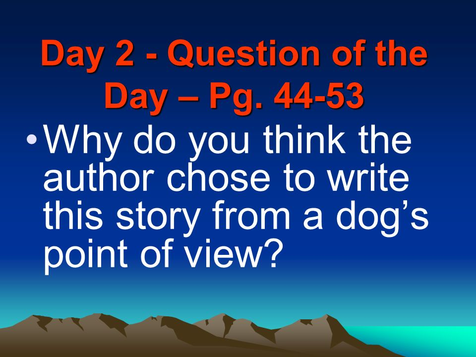 Day 2 - Question of the Day – Pg. 44-53 Why do you think the author chose to write this story from a dogs point of view?
