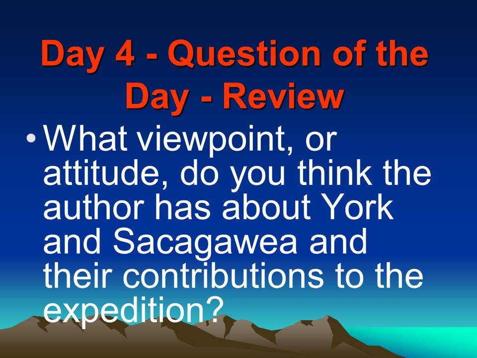 Day 4 - Question of the Day - Review What viewpoint, or attitude, do you think the author has about York and Sacagawea and their contributions to the