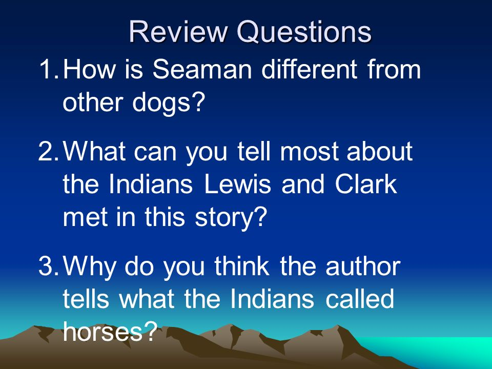 Review Questions 1.How is Seaman different from other dogs? 2.What can you tell most about the Indians Lewis and Clark met in this story? 3.Why do you