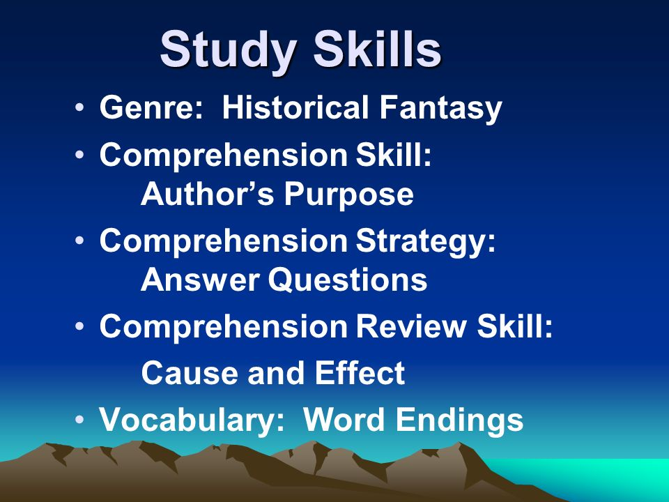 Study Skills Genre: Historical Fantasy Comprehension Skill: Authors Purpose Comprehension Strategy: Answer Questions Comprehension Review Skill: Cause