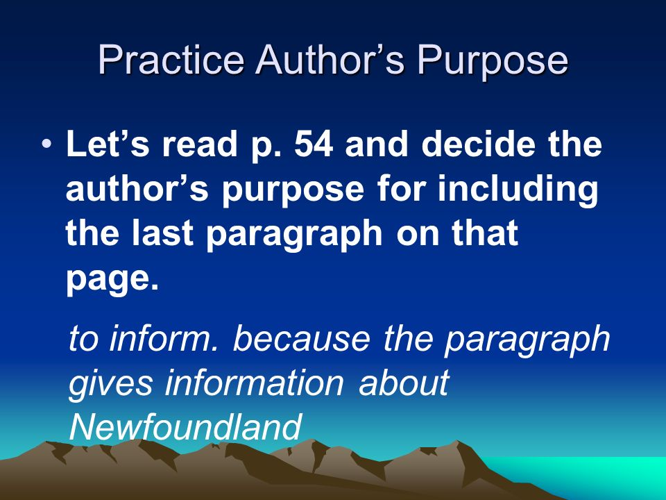 Practice Authors Purpose Lets read p. 54 and decide the authors purpose for including the last paragraph on that page. to inform. because the paragrap