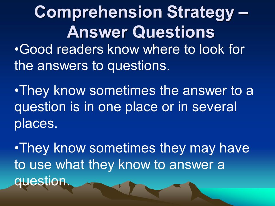 Comprehension Strategy – Answer Questions Good readers know where to look for the answers to questions. They know sometimes the answer to a question i