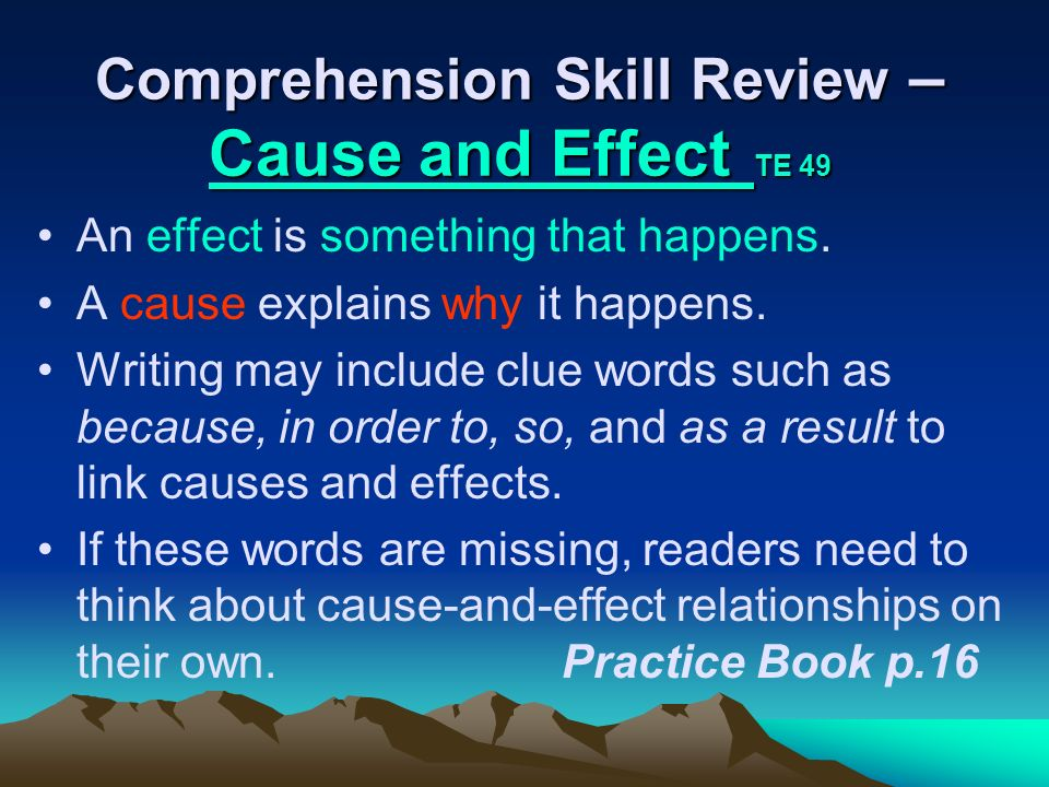 Comprehension Skill Review – Cause and Effect TE 49 Cause and Effect Cause and Effect An effect is something that happens. A cause explains why it hap