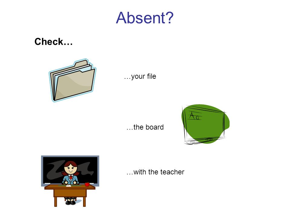 Absent Check… …your file …the board …with the teacher