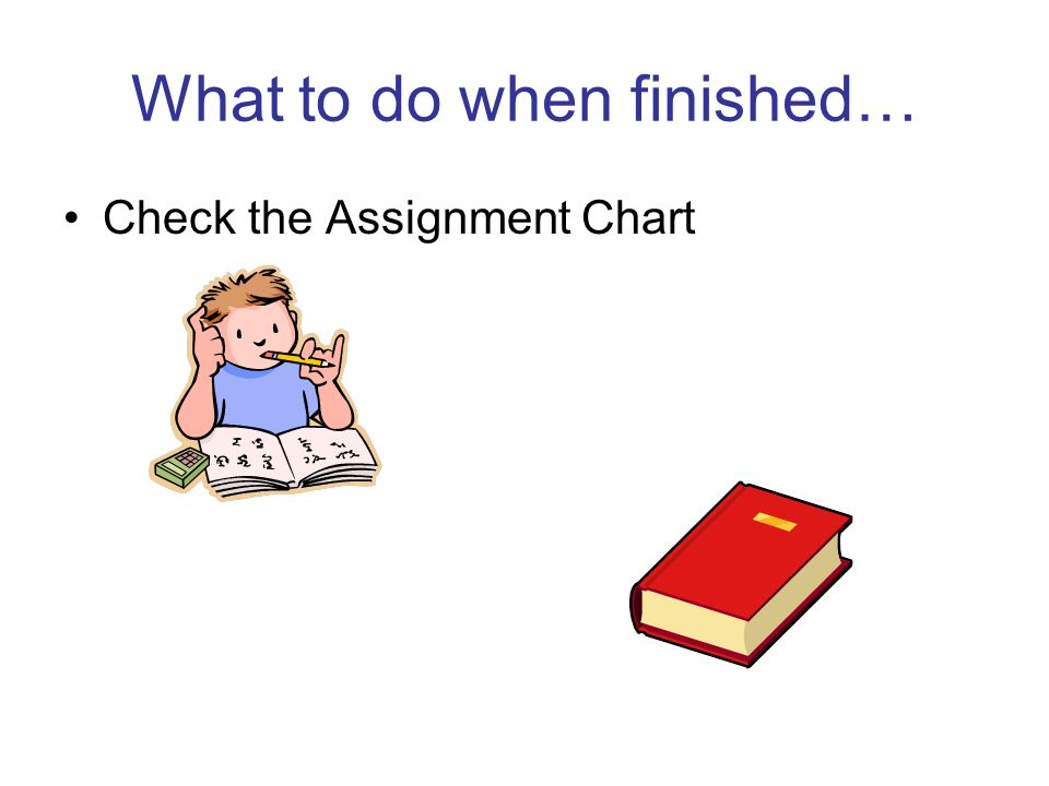 What to do when finished… Check the Assignment Chart