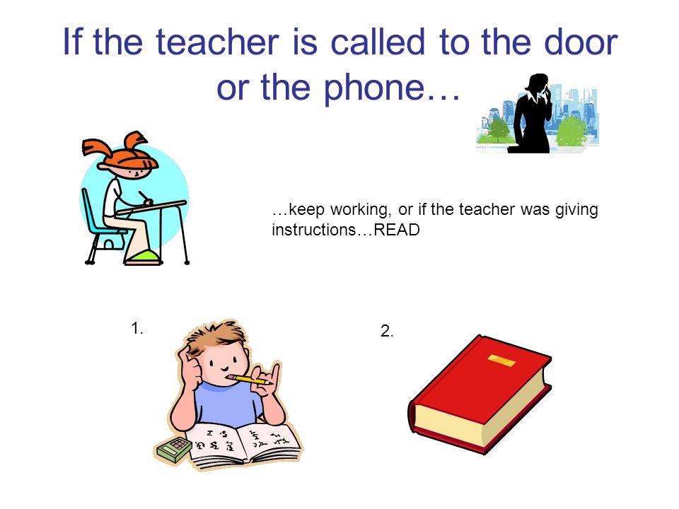If the teacher is called to the door or the phone… …keep working, or if the teacher was giving instructions…READ 1. 2.