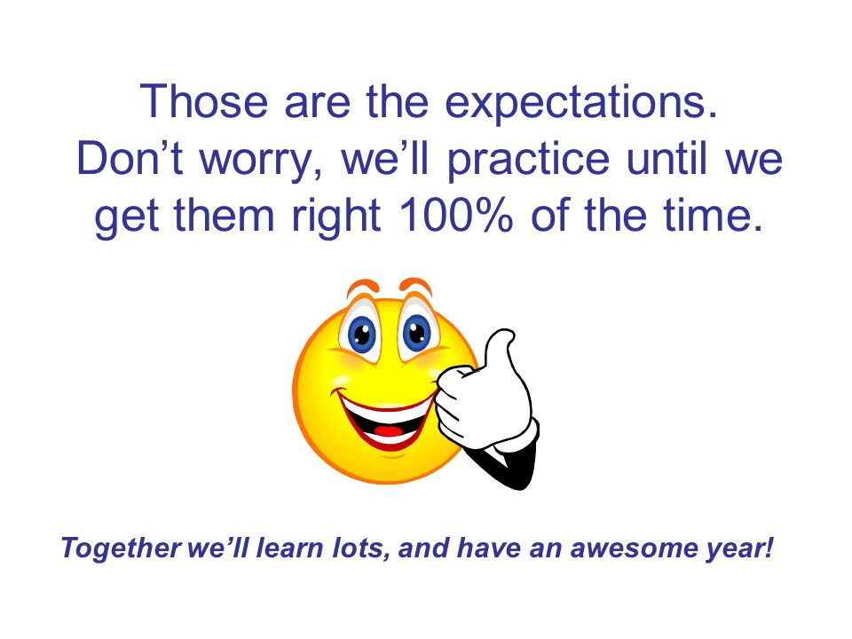 Those are the expectations. Dont worry, well practice until we get them right 100% of the time.