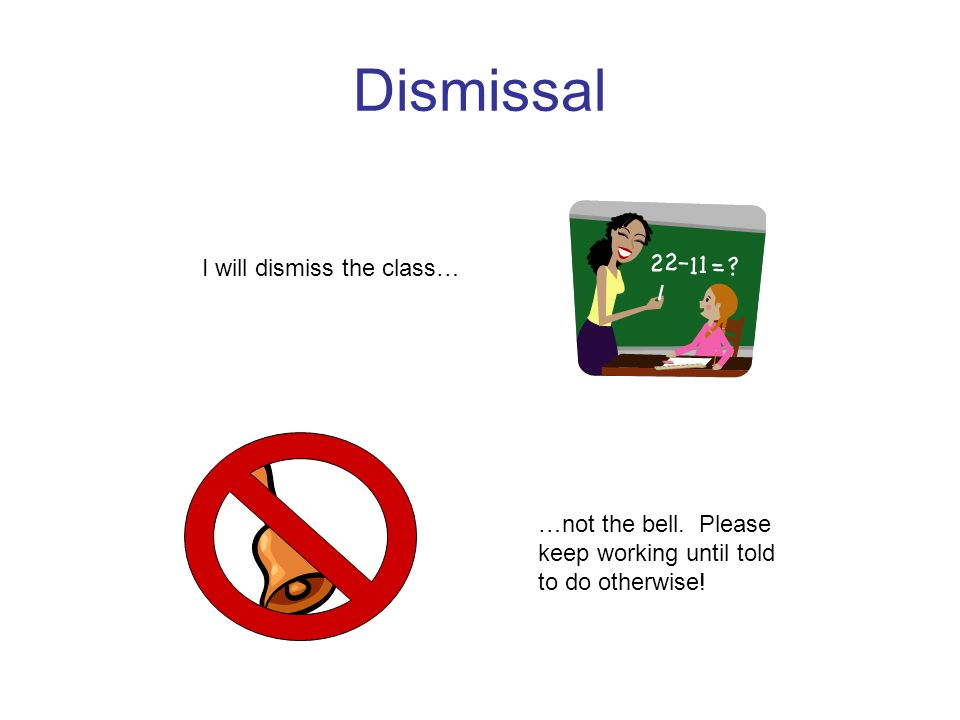 Dismissal I will dismiss the class… …not the bell. Please keep working until told to do otherwise!