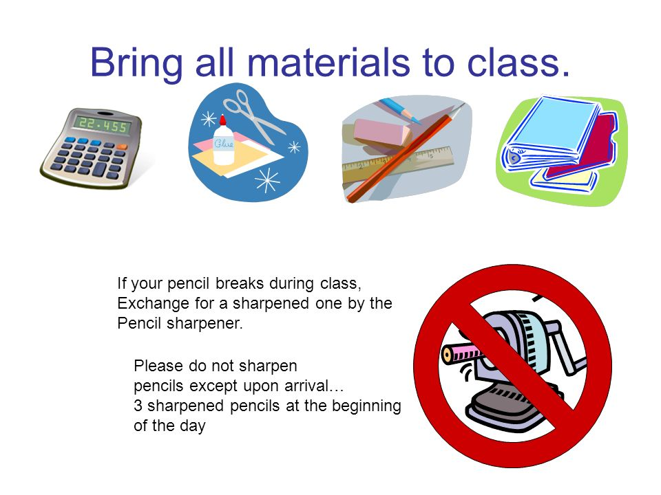 Bring all materials to class. Please do not sharpen pencils except upon arrival… 3 sharpened pencils at the beginning of the day If your pencil breaks