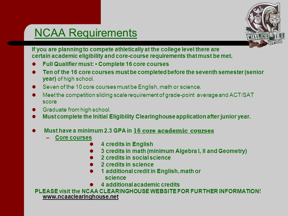 NCAA Requirements If you are planning to compete athletically at the college level there are certain academic eligibility and core-course requirements that must be met.