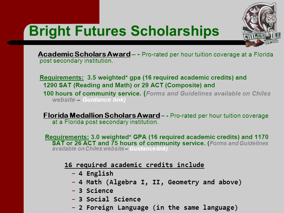 Bright Futures Scholarships Academic Scholars Award – - Pro-rated per hour tuition coverage at a Florida post secondary institution. Requirements: 3.5