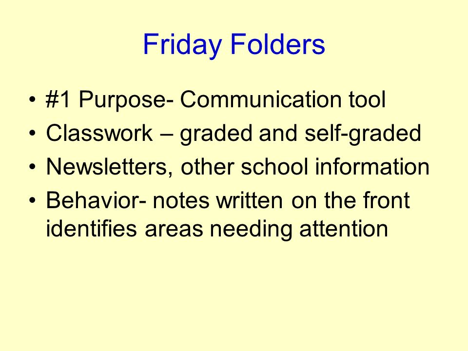 Friday Folders #1 Purpose- Communication tool Classwork – graded and self-graded Newsletters, other school information Behavior- notes written on the front identifies areas needing attention