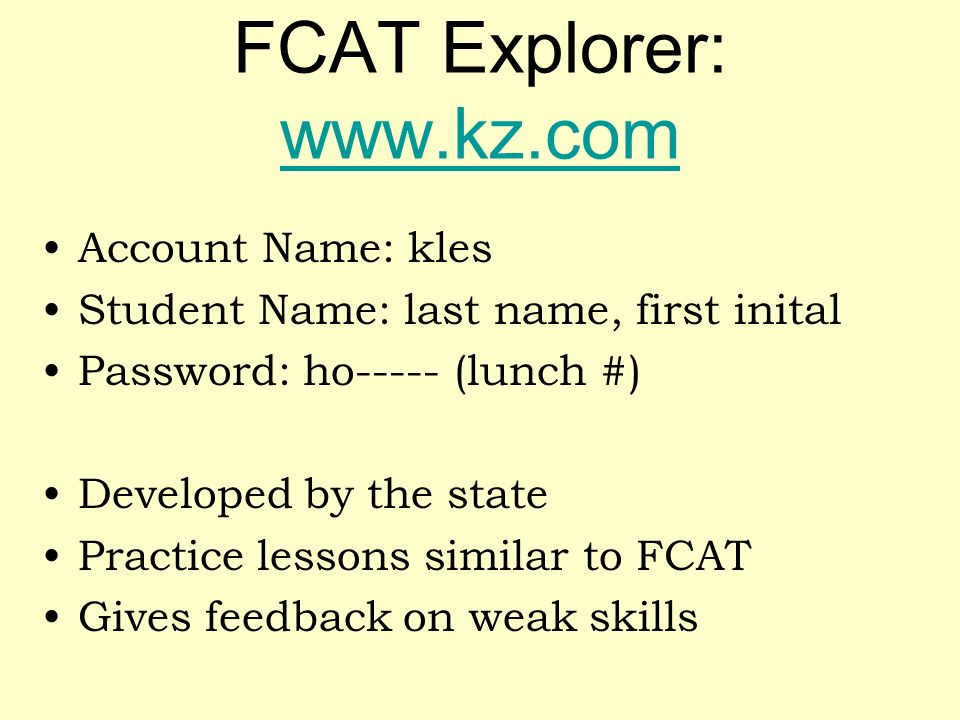 FCAT Explorer: www.kz.com www.kz.com Account Name: kles Student Name: last name, first inital Password: ho----- (lunch #) Developed by the state Pract