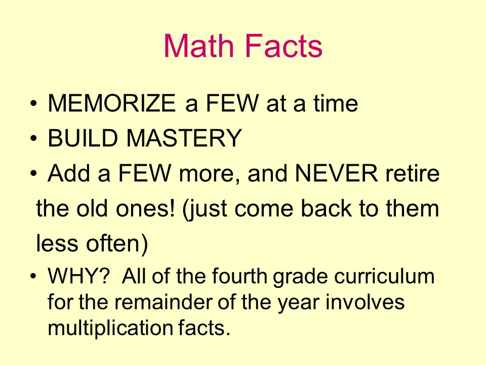 Math Facts MEMORIZE a FEW at a time BUILD MASTERY Add a FEW more, and NEVER retire the old ones! (just come back to them less often) WHY? All of the f