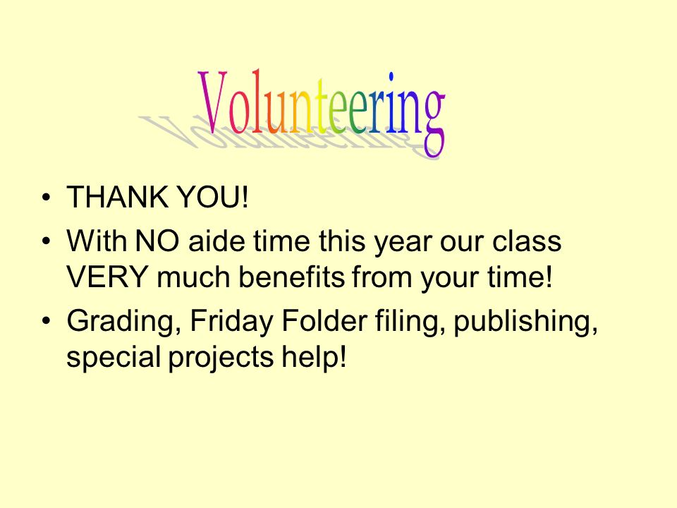 THANK YOU! With NO aide time this year our class VERY much benefits from your time! Grading, Friday Folder filing, publishing, special projects help!