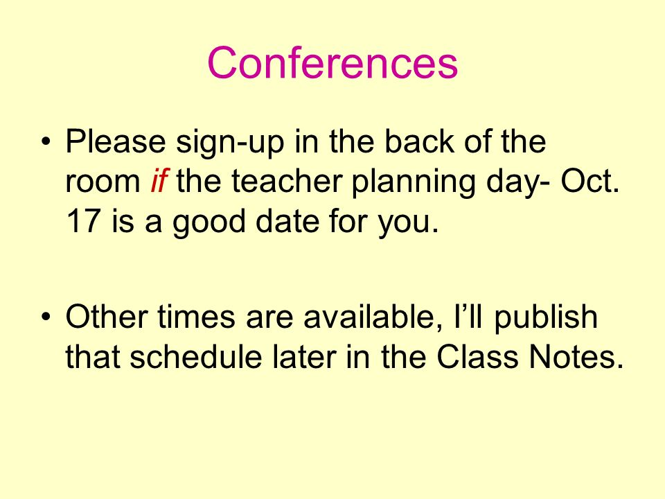 Conferences Please sign-up in the back of the room if the teacher planning day- Oct. 17 is a good date for you. Other times are available, Ill publish